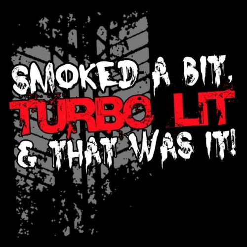 Smoked A Bit Turbo Lit And That Was It