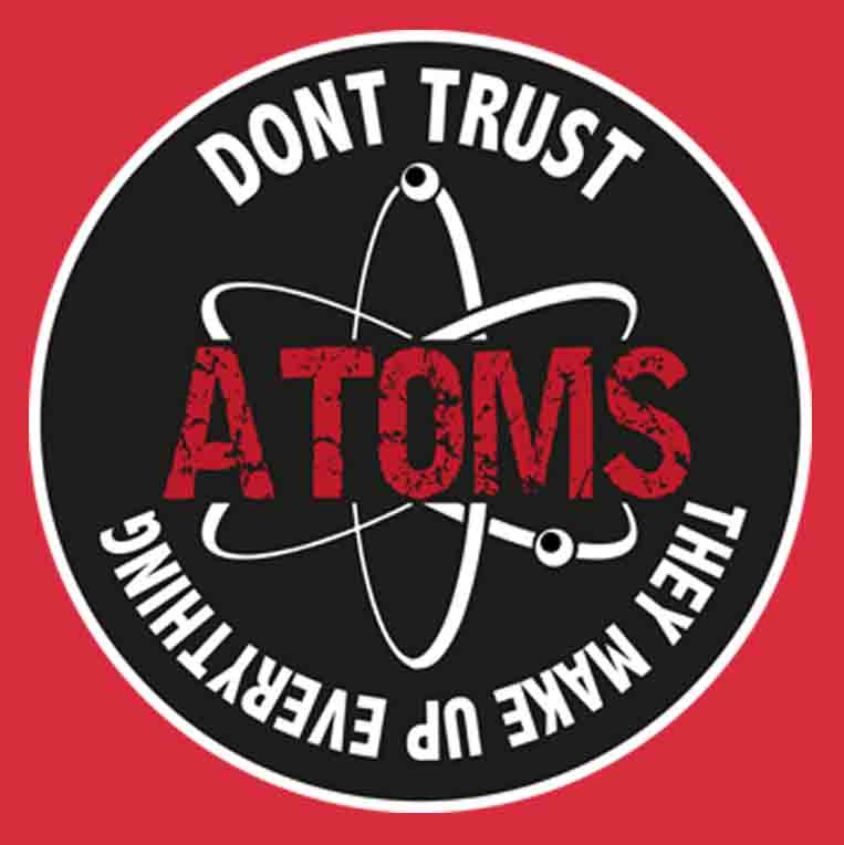 Don't Trust Atoms They Make Up Everything