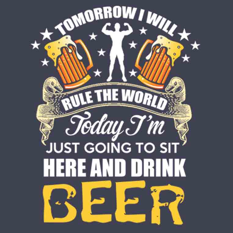 Tomorrow I Will Rule The World Today I'm Just Going To Sit Here And Drink Beer